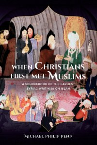 Cover of Penn, When Christians First Met Muslims (University of California, 2015); http://www.ucpress.edu/book.php?isbn=9780520284944.